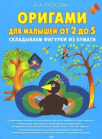 Просова Н. - Оригами для малышей от 2 до 5. Складываем из бумаги обложка книги