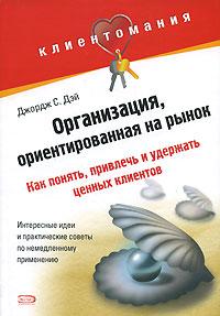 Дэй Д.С. - Организация, ориентированная на рынок: как понять, привлечь и удержать ценных клиентов обложка книги