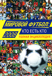Мировой футбол: кто есть кто: 2008. Полная энциклопедия обложка книги
