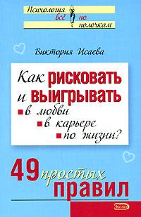 Исаева В.С. - Как рисковать и выигрывать: в любви, в карьере, по жизни? 49 простых правил обложка книги