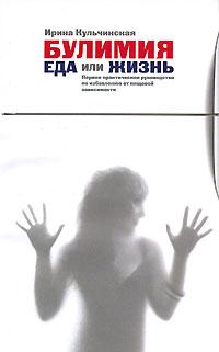 Кульчинская И.В. - Булимия. Еда или жизнь. Первое практическое руководство по избавлению от пищевой зависимости обложка книги
