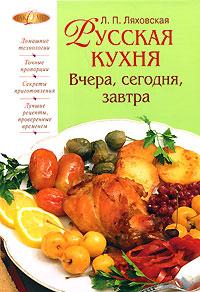 Ляховская Л.П. - Русская кухня. Вчера, сегодня, завтра обложка книги