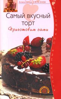 Селезнев А. - Самый вкусный торт. Приготовим сами обложка книги