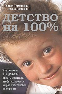 Тимошенко Г.В., Леоненко Е.А. - Детство на 100%. Что должны и не должны делать родители, чтобы их ребенок вырос счастливым человеком обложка книги