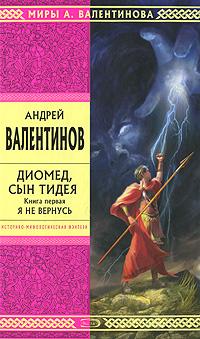 Валентинов А. - Диомед, сын Тидея. Книга первая. Я не вернусь обложка книги