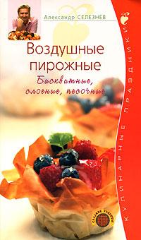 Селезнев А. - Воздушные пирожные. Бисквитные, слоеные, песочные обложка книги