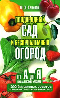 Халилов Ф.Х. - Плодородный сад и беспроблемный огород. Школа высоких урожаев от А до Я обложка книги