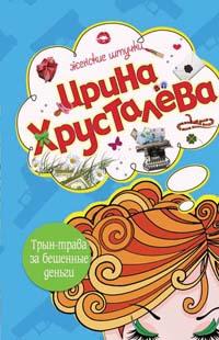 Хрусталева И. - Трын-трава за бешеные бабки обложка книги