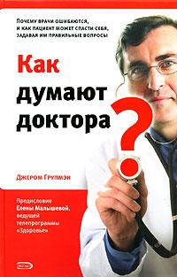 Как думают доктора? Почему врачи ошибаются, и как пациент может спасти себя, задавая им правильные вопросы Групмэн Дж.
