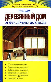 Строим деревянный дом от фундамента до крыши