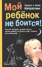 Некрасова З.В., Некрасова Н.Н. - Мой ребенок не боится! Простые методики, которые помогут вашему ребенку не бояться собак, темноты или учительницы' обложка книги
