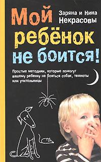 Мой ребенок не боится! Простые методики, которые помогут вашему ребенку не бояться собак, темноты или учительницы обложка книги