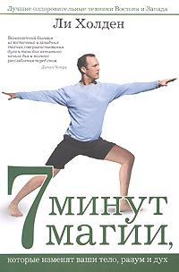 7 минут магии, которые изменят ваши тело, разум и дух: Лучшие оздоровительные техники Востока и Запада Холден Л.