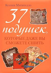 Митителло К.Б. - 37 подушек, которые даже вы сможете сшить обложка книги