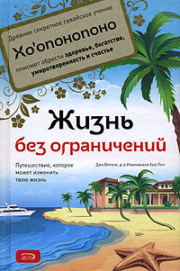 Витале Дж., Хью Лин И. - Жизнь без ограничений. Секретная гавайская система для приобретения здоровья, богатства, умиротворенности и счастья обложка книги