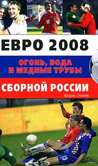 Левин Б. - Евро 2008. Огонь, вода и медные трубы сборной России обложка книги