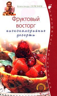 Селезнев А. - Фруктовый восторг. Низкокалорийные десерты обложка книги