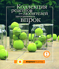 - Коллекция рецептов для любителей заготавливать впрок обложка книги