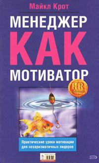Крот М. - Менеджер как мотиватор. Практические уроки мотивации для нехаризматичных лидеров обложка книги
