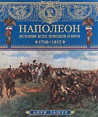 Наполеон. История всех походов и битв. 1796-1815