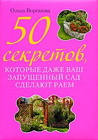 50 секретов, которые даже ваш запущенный сад сделают раем Воронова О.В.
