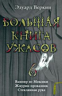 Веркин Э. - Большая книга ужасов. 6: Вампир из Мексики. Жмурик-проказник. Стеклянная рука обложка книги