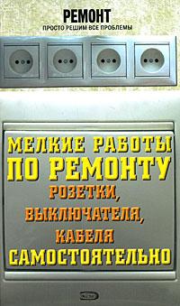 Ляхова К.А. - Мелкие работы по ремонту розетки, выключателя, кабеля самостоятельно обложка книги