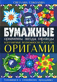 Соколова С.В. - Бумажные орнаменты, звезды, гирлянды. Безграничные возможности искусства оригами обложка книги