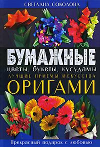 Соколова С.В. - Бумажные цветы, букеты, кусудамы. Лучшие приемы искусства оригами обложка книги
