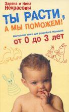 Некрасова З.В., Некрасова Н.Н. - Ты расти, а мы поможем! Настольная книга для родителей малышей от 0 до 3 лет' обложка книги