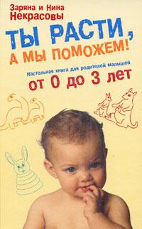 Ты расти, а мы поможем! Настольная книга для родителей малышей от 0 до 3 лет обложка книги