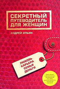 Ильин А.А. - Секретный путеводитель для женщин. Любовь, карьера, семья, деньги обложка книги