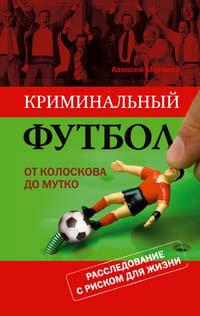 Матвеев А. - Криминальный футбол: от Колоскова до Мутко. Расследование с риском для жизни обложка книги
