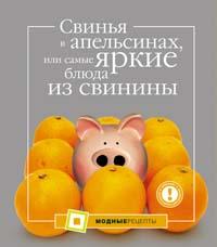 Большакова А. - Свинья в апельсинах, или Самые яркие блюда из свинины обложка книги