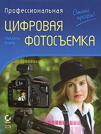 Оланд М. - Профессиональная цифровая фотосъемка. Руководство фотографа. 2-е изд. обложка книги