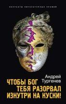 Тургенев А. - Чтобы Бог тебя разорвал изнутри на куски!' обложка книги