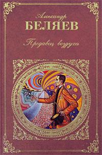Беляев А.Р. - Продавец воздуха: романы, повесть и рассказы обложка книги