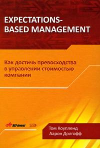 Expectations-Based Management. Как достичь превосходства в управлении стоимостью компании Коупленд Т., Долгофф А.
