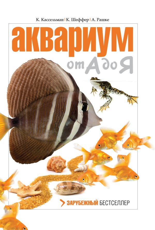 Аквариум от А до Я Шеффер К., Кассельман К., Рашке А.