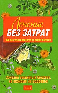 - Лечение без затрат. 408 доступных рецептов от любой болезни обложка книги