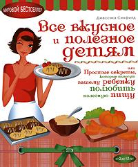 Синфилд Д. - Все вкусное и полезное детям, или Простые секреты, которые помогут вашему ребенку полюбить полезную пищу обложка книги