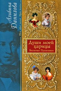 Души моей царицы: Воспетые Пушкиным Данилова А.М.