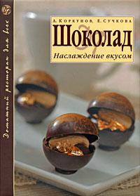 Шоколад: Наслаждение вкусом Коркунов А., Сучкова Е.