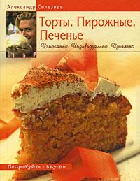 Селезнев А. - Торты. Пирожные. Печенье. Изысканно. Индивидуально. Идеально обложка книги