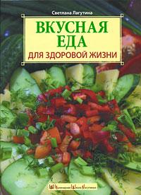 Лагутина С.В. - Вкусная еда для здоровой жизни обложка книги