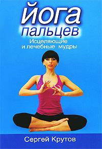 Крутов С.В. - Йога пальцев: Исцеляющие и лечебные мудры обложка книги