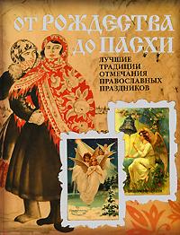- От Рождества до Пасхи. Лучшие традиции отмечания православных праздников обложка книги