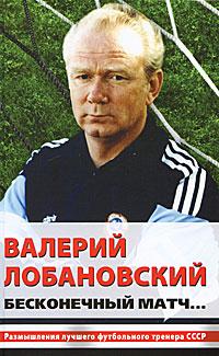 Горбунов А. - Валерий Лобановский. Бесконечный матч... обложка книги
