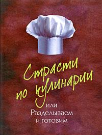 - Страсти по кулинарии, или Разделываем и готовим продукты обложка книги