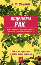 Синяков А.Ф. - Исцеляем рак. Природные средства против опухолей' обложка книги